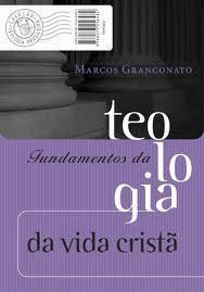FUNDAMENTOS DA TEOLOGIA DA VIDA CRISTA - MARCOS GRANCONATO
