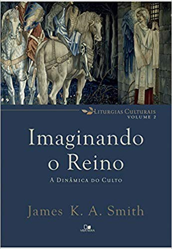 IMAGINANDO O REINO A DINAMICA DO CULTO - JAMES K A SMITH