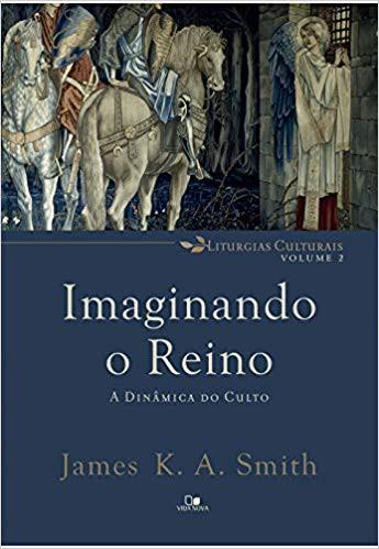 IMAGINANDO O REINO A DINAMICA DO CULTO - JAMES K A SMITH