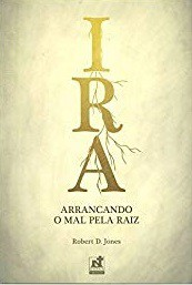 IRA ARRANCANDO O MAL PELA RAIZ - ROBERT D. JONES