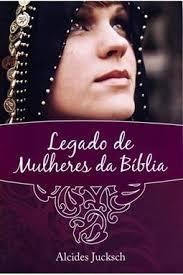 LEGADO DE MULHERES DA BIBLIA - ALCIDES JUCKSCH
