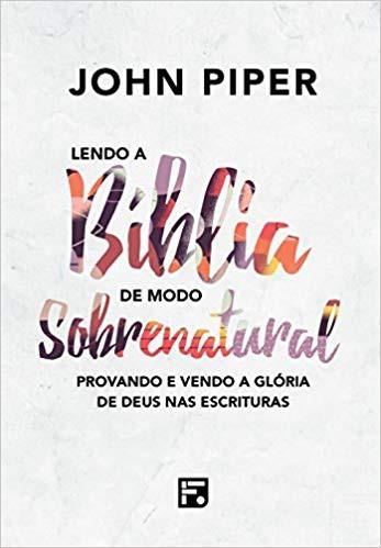 LENDO A BIBLIA DE MODO SOBRENATURAL - JOHN PIPER