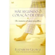 MAE SEGUNDO O CORACAO DE DEUS - ELIZABETH GEORGE