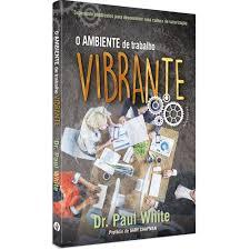 O AMBIENTE DE TRABALHO VIBRANTE - DR PAUL WHITE