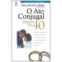 O ATO CONJUGAL DEPOIS DOS 40 - TIM E BEVERLY LAHAYE