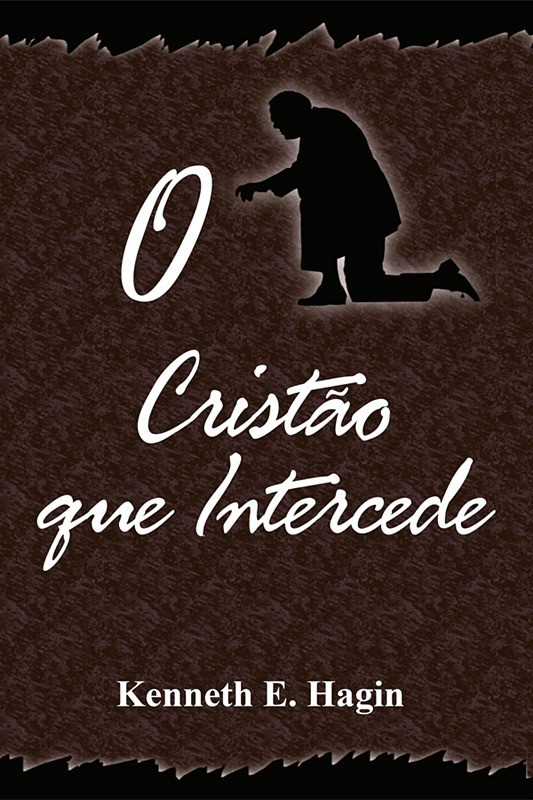 O CRISTAO QUE INTERCEDE - KENNETH E HAGIN