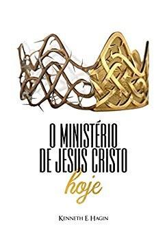 O MINISTERIO DE JESUS CRISTO HOJE - KENNETH E HAGIN