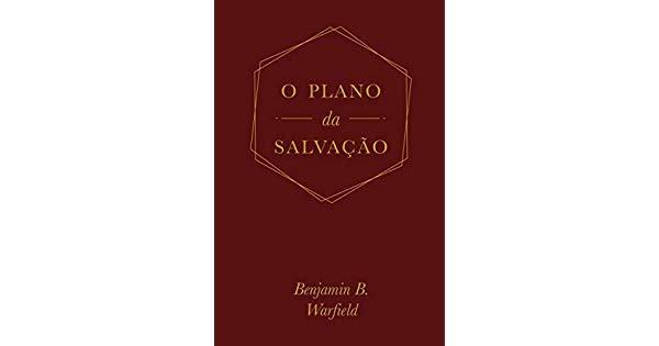 O PLANO DA SALVACAO - BENJAMIN B WARFIELD