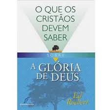 O QUE OS CRISTAOS DEVEM SABER SOBRE A GLORIA DE DEUS - ED ROEBERT