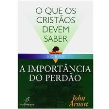 O QUE OS CRISTAOS DEVEM SABER SOBRE IMPORTANCIA DO PERDAO - JOHN ARNOTT