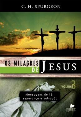 OS MILAGRES DE JESUS VOL 3 - C H SPURGEON