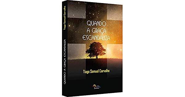 QUANDO A GRACA ESCANDALIZA - TIAGO SAMUEL CARVALHO