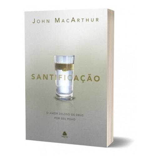 SANTIFICACAO O AMOR ZELOSO DE DEUS - JOHN MACARTHUR