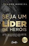 SEJA UM LIDER DE HEROIS - LEANDRO MOREIRA