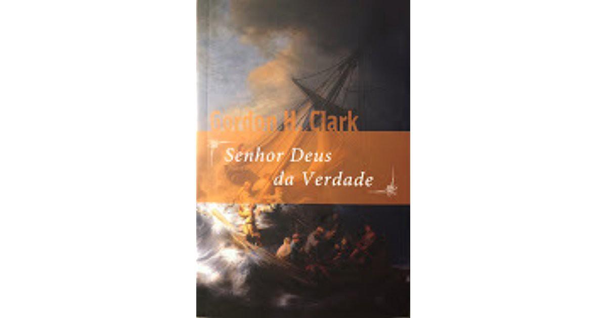 SENHOR DEUS DA VERDADE - GORDON H CLARK