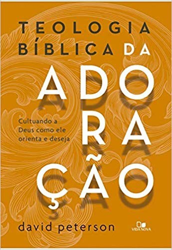 TEOLOGIA BIBLICA DA ADORACAO - DAVID PETERSON