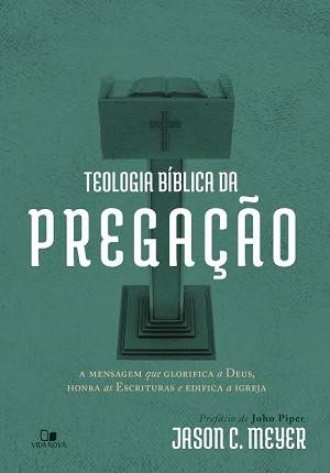 TEOLOGIA BIBLICA DA PREGACAO - JASON C MEYER