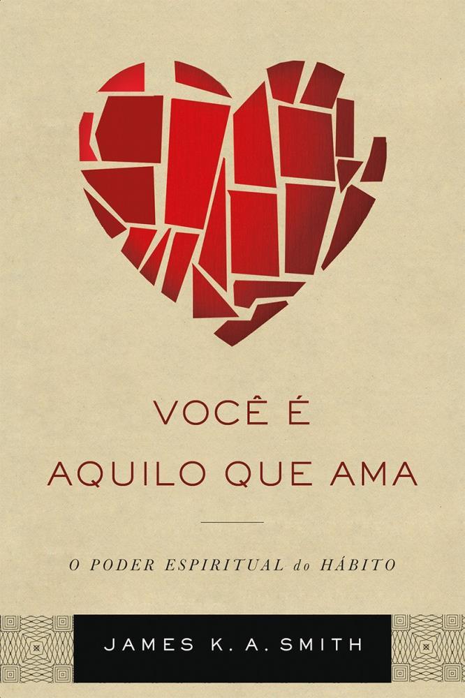 VOCE E AQUILO QUE AMA - JAMES K A SMITH