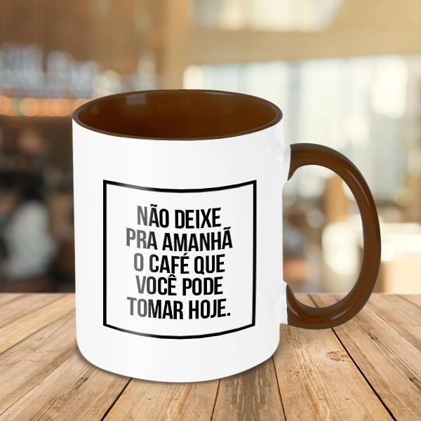 Caneca O Café Que Você Pode Tomar Hoje