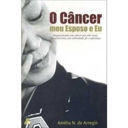 O Cancer Meu Esposo e Eu - Amelia N. de Arregin