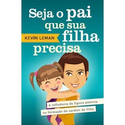 Seja o Pai Que Sua Filha Precisa - Kevin Leman