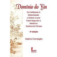 Domínio do Yin - Da Fertilidade à Maternidade: a Mulher e suas Fases Segundo a Medicina Tradicional Chinesa - 3° Edição