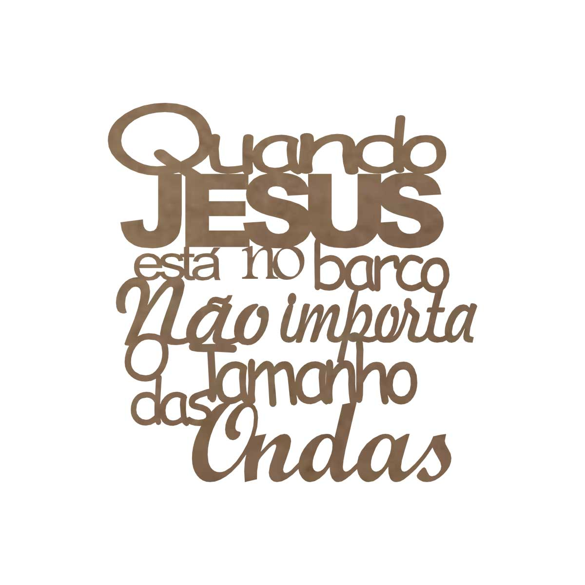 Frase em MDF - Aplique - Quando Jesus está no barco não importa o tamanho das ondas