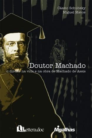 Doutor Machado - O direito na vida e na obra de Machado de Assis - Miguel Matos