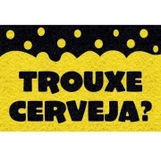 TAPETE CAPACHO DIVERTIDO 'TROUXE CERVEJA?'