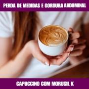CAPUCCINO COM MORUSIL K - REDUTOR DE MEDIDAS E GORDURA ABDOMINAL
