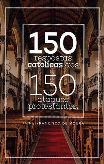 150 respostas católicas aos 150 ataques protestantes
