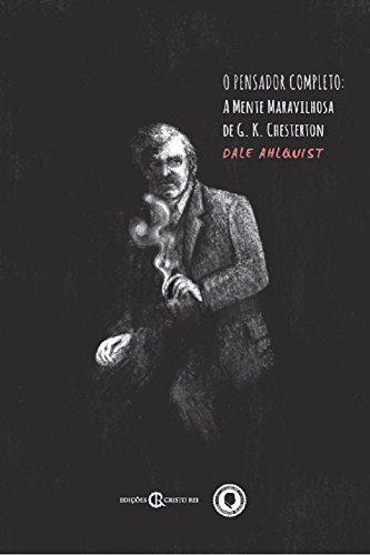 O Pensador Completo: A Mente Maravilhosa de G. K. Chesterton