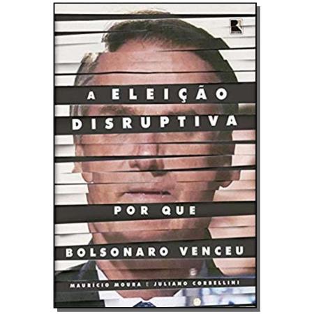 Eleição Disruptiva, A - por que Bolsonaro venceu