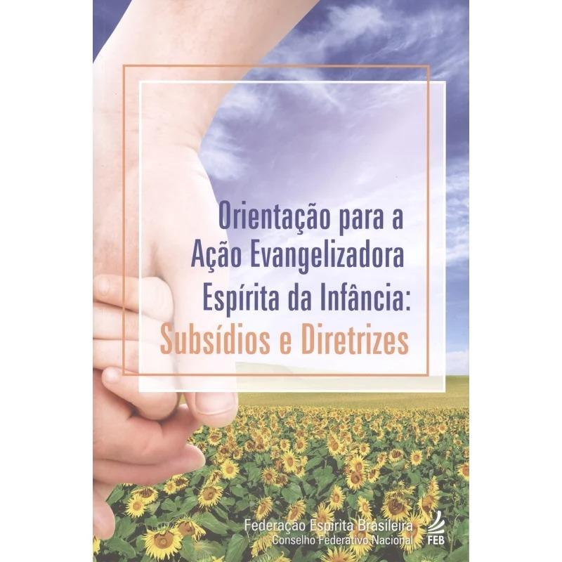Orientação Para A Ação Evangelizadora Espírita Da Infância: Subsídios E Di