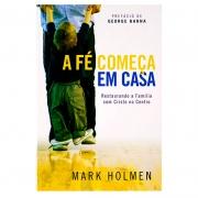 Livro: A Fé Começa Em Casa | Mark Holmen