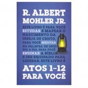 Livro: Atos 1-12 Para Você | R. Albert Mohler Jr.