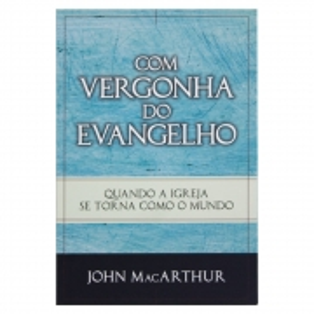 Livro: Com Vergonha Do Evangelho   John Macarthur