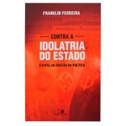 Livro: Contra A Idolatria Do Estado | Franklin Ferreira