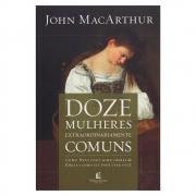 Livro: Doze Mulheres Extraordinariamente Comuns | John Macarthur