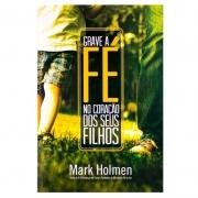 Livro: Grave A Fé No Coração Dos Seus Filhos | Mark Holmen