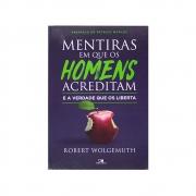 Livro: Mentiras Em Que Os Homens Acreditam E A Verdade Que Os Liberta | Robert Wolgemuth