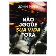 Livro: Não Jogue Sua Vida Fora   John Piper