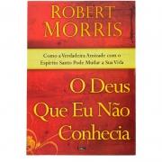 Livro: O Deus Que Eu Não Conhecia | Robert Morris