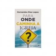 Livro: Para Onde Caminha A Igreja? | Hernandes Dias Lopes