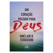 Livro: Um Coração Voltado para Deus | Sinclair B. Ferguson