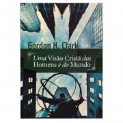 Livro: Uma Visão Cristã dos Homens e do Mundo | Gordon H. Clark