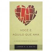 Livro: Você É Aquilo Que Ama | James K. A. Smith