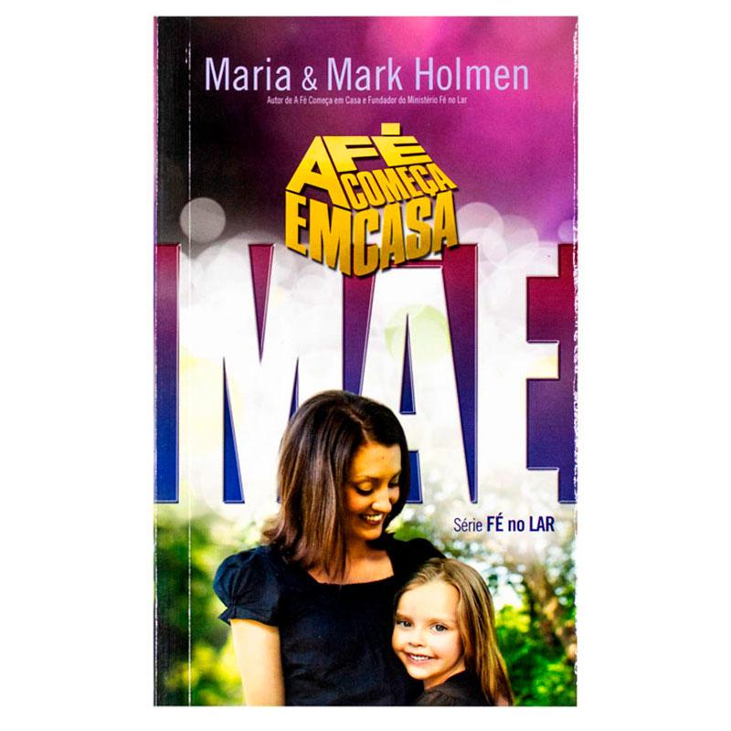 Livro: a Fé Começa em Casa - Mãe | Série Fé no Lar | Mark Holmen