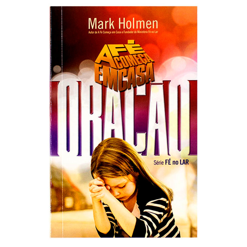 Livro: A Fé Começa Em Casa - Oração   Mark Holmen
