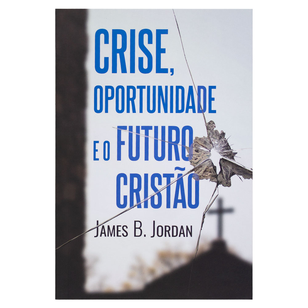 Livro: Crise, Oportunidade e o Futuro Cristão   James B. Jordan